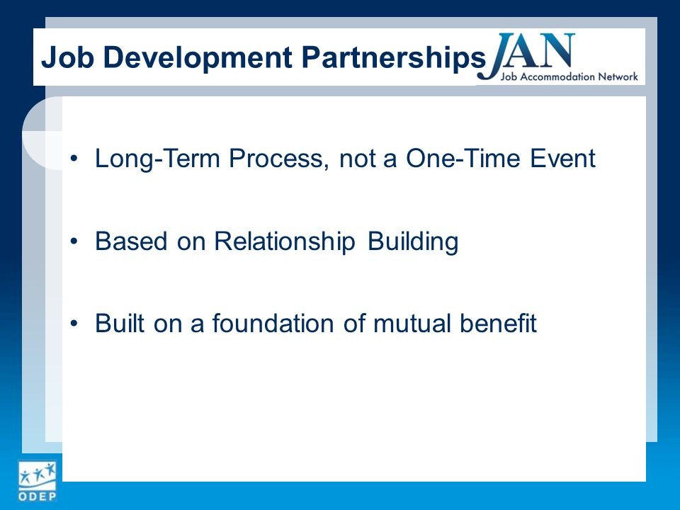 Long-Term Process, not a One-Time Event Based on Relationship Building Built on a foundation of mutual benefit Job Development Partnerships