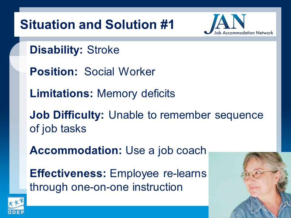 Disability: Stroke Position: Social Worker Limitations: Memory deficits Job Difficulty: Unable to remember sequence of job tasks Accommodation: Use a