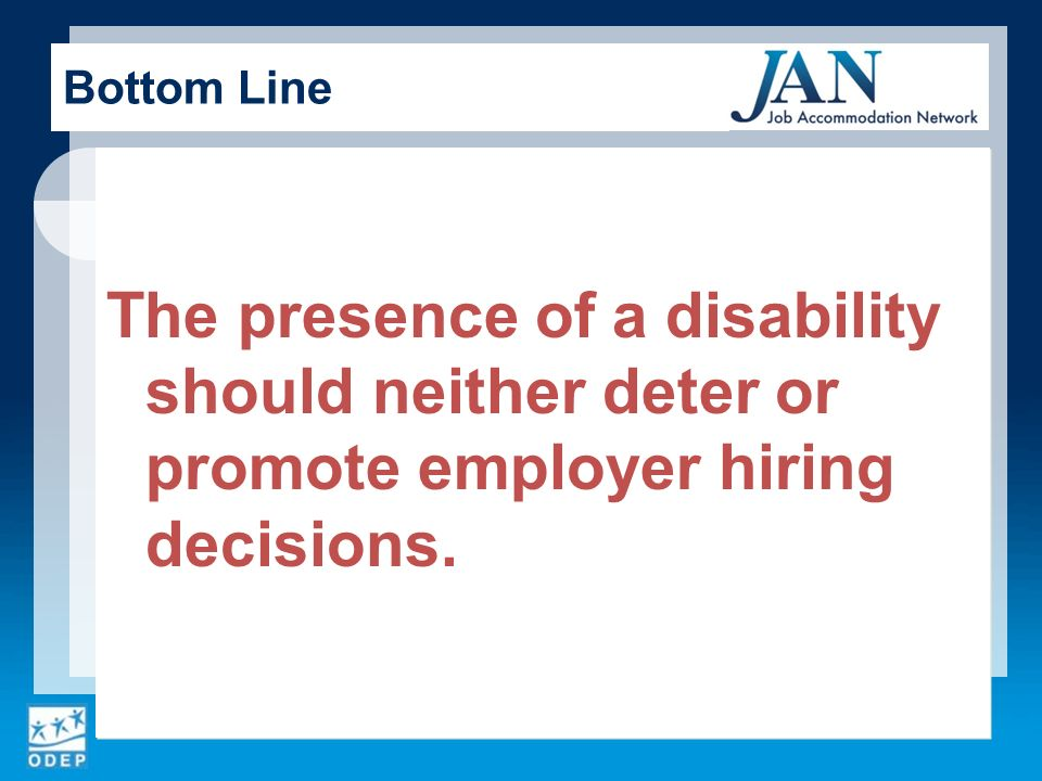 The presence of a disability should neither deter or promote employer hiring decisions. Bottom Line