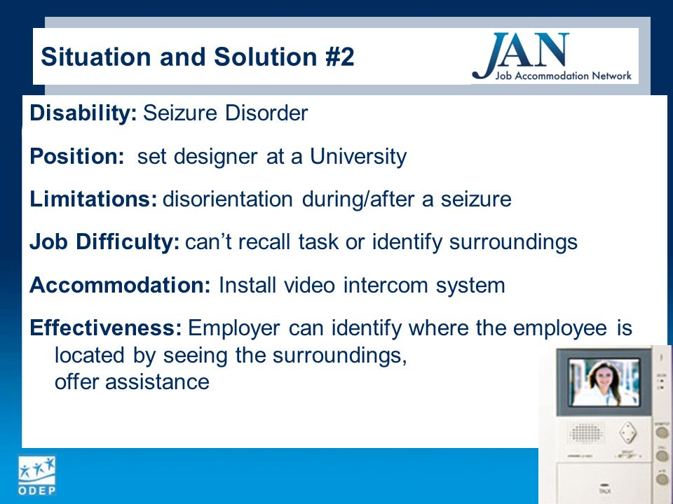 Disability: Seizure Disorder Position: set designer at a University Limitations: disorientation during/after a seizure Job Difficulty: cant recall task or identify surroundings Accommodation: Install video intercom system Effectiveness: Employer can identify where the employee is located by seeing the surroundings, then offer assistance 4 Situation and Solution #2