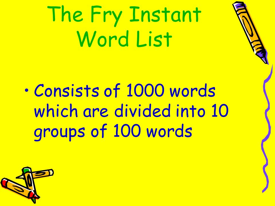 The Fry Instant Word List Consists of 1000 words which are divided into 10 groups of 100 words