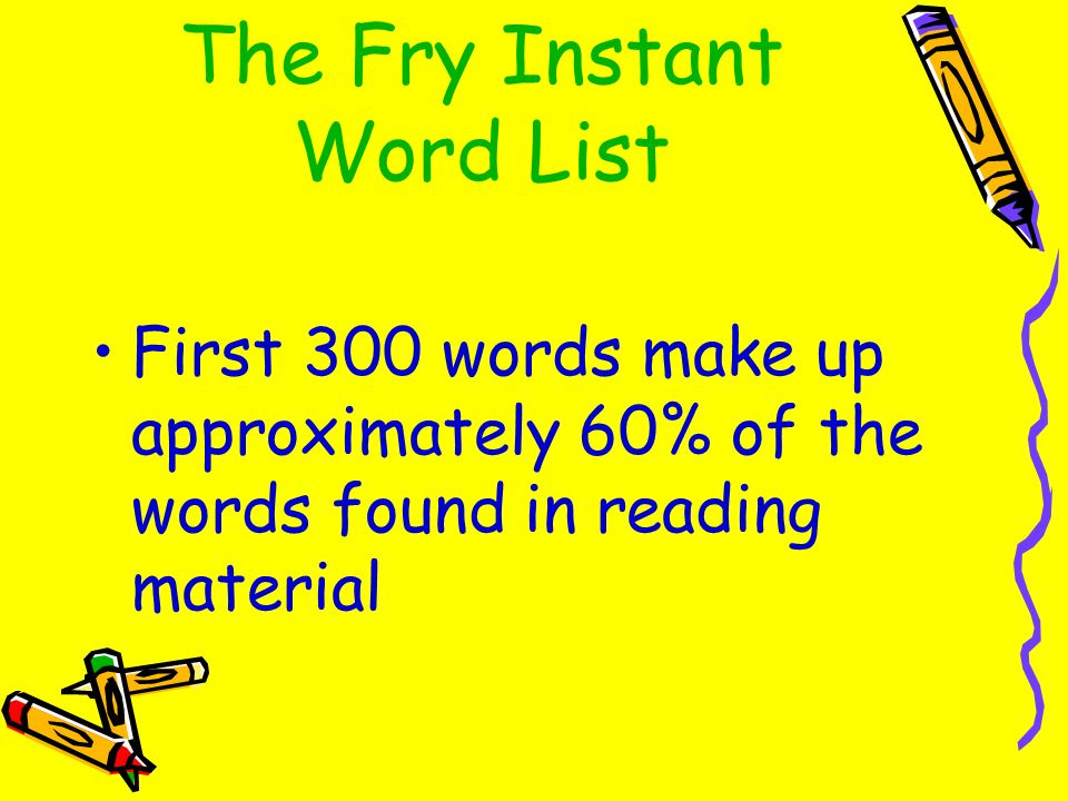 The Fry Instant Word List First 300 words make up approximately 60% of the words found in reading material