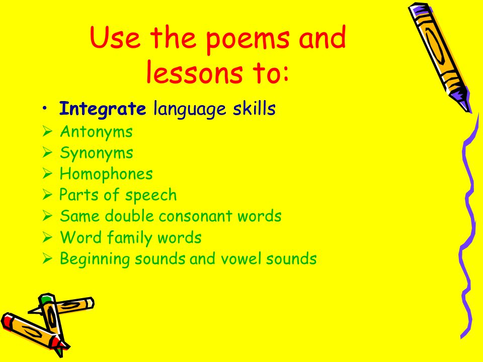 Use the poems and lessons to: Integrate language skills Antonyms Synonyms Homophones Parts of speech Same double consonant words Word family words Beg