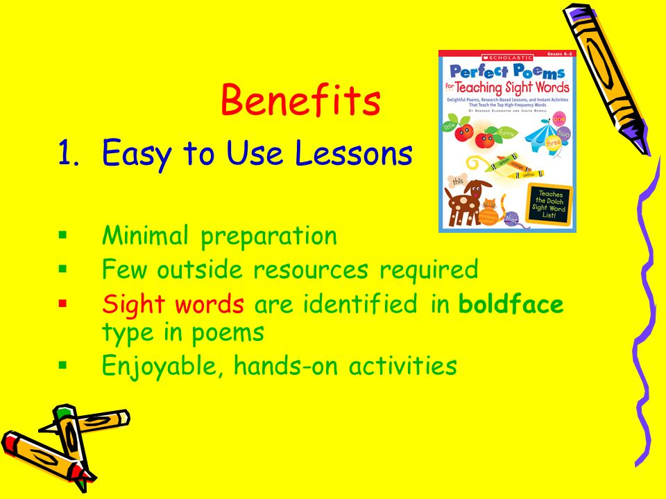 Benefits 1.Easy to Use Lessons Minimal preparation Few outside resources required Sight words are identified in boldface type in poems Enjoyable, hand