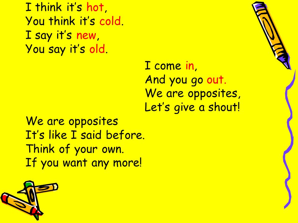 I think its hot, You think its cold. I say its new, You say its old. I come in, And you go out. We are opposites, Lets give a shout! We are opposites