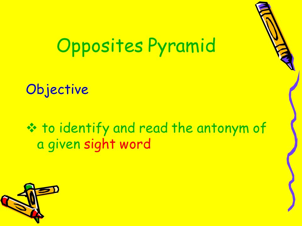 Opposites Pyramid Objective to identify and read the antonym of a given sight word