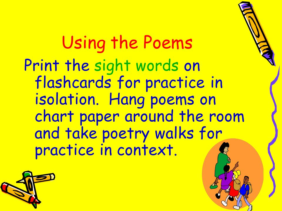 Using the Poems Print the sight words on flashcards for practice in isolation. Hang poems on chart paper around the room and take poetry walks for pra