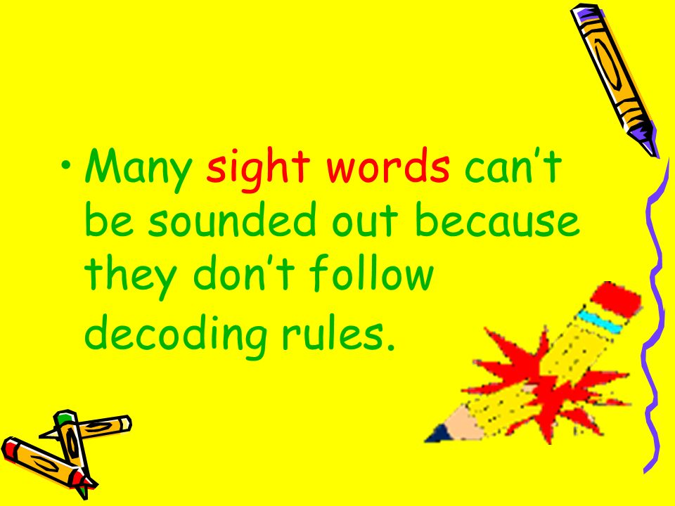 Many sight words cant be sounded out because they dont follow decoding rules.