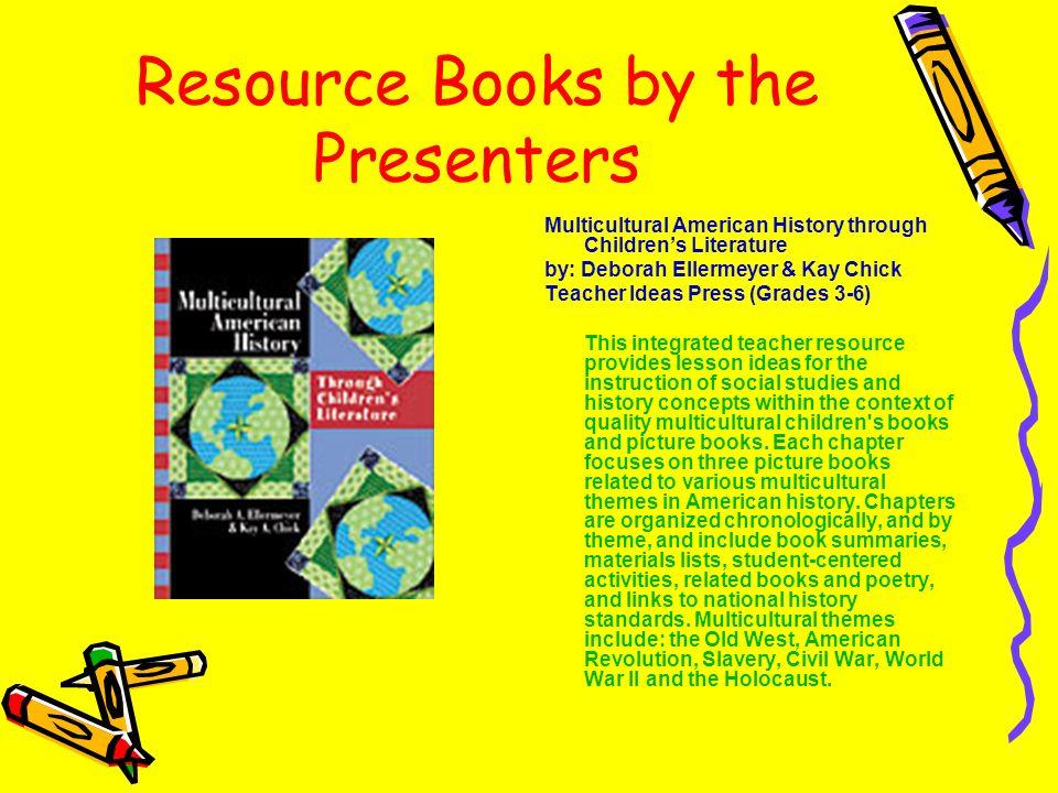 Resource Books by the Presenters Multicultural American History through Childrens Literature by: Deborah Ellermeyer & Kay Chick Teacher Ideas Press (G