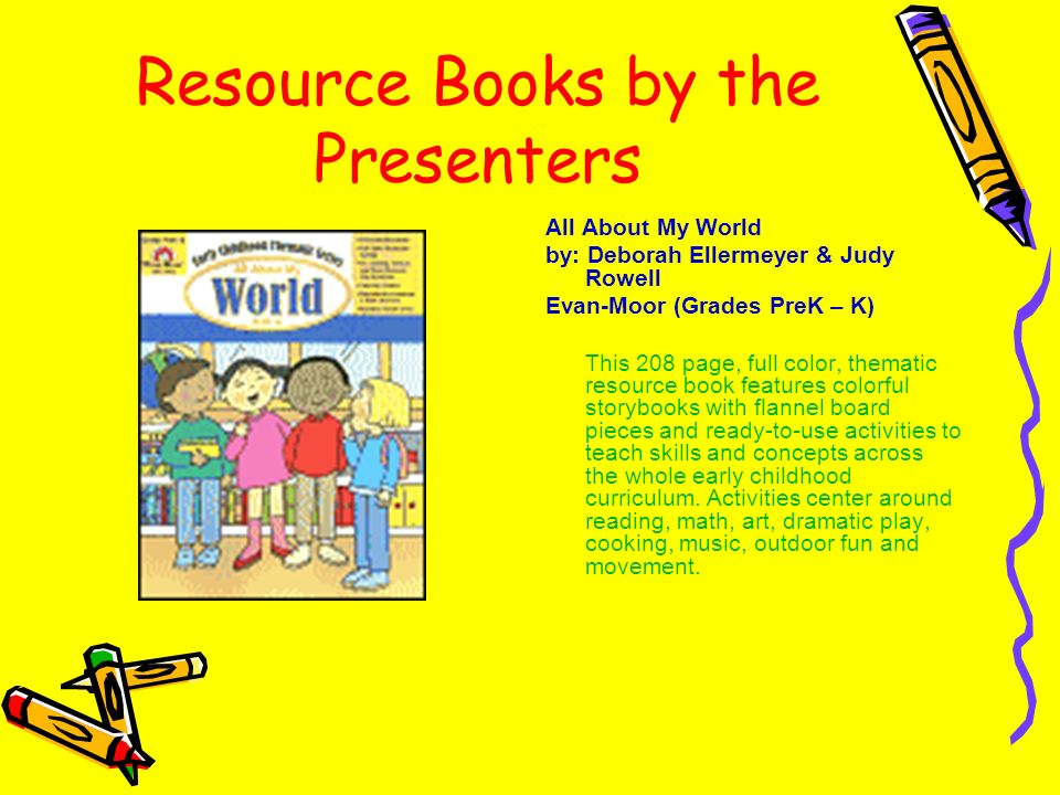 Resource Books by the Presenters All About My World by: Deborah Ellermeyer & Judy Rowell Evan-Moor (Grades PreK – K) This 208 page, full color, themat