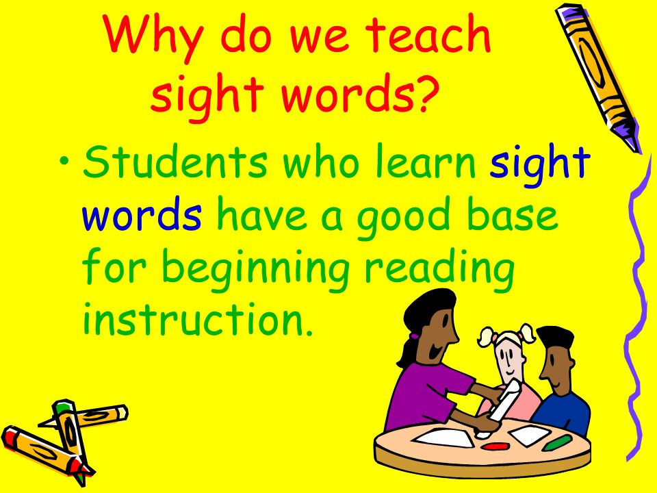 Why do we teach sight words? Students who learn sight words have a good base for beginning reading instruction.
