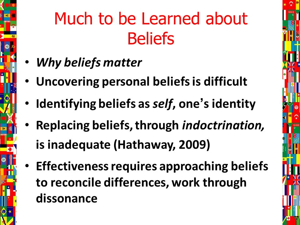 Much to be Learned about Beliefs Why beliefs matter Uncovering personal beliefs is difficult Identifying beliefs as self, ones identity Replacing beliefs, through indoctrination, is inadequate (Hathaway, 2009) Effectiveness requires approaching beliefs to reconcile differences, work through dissonance