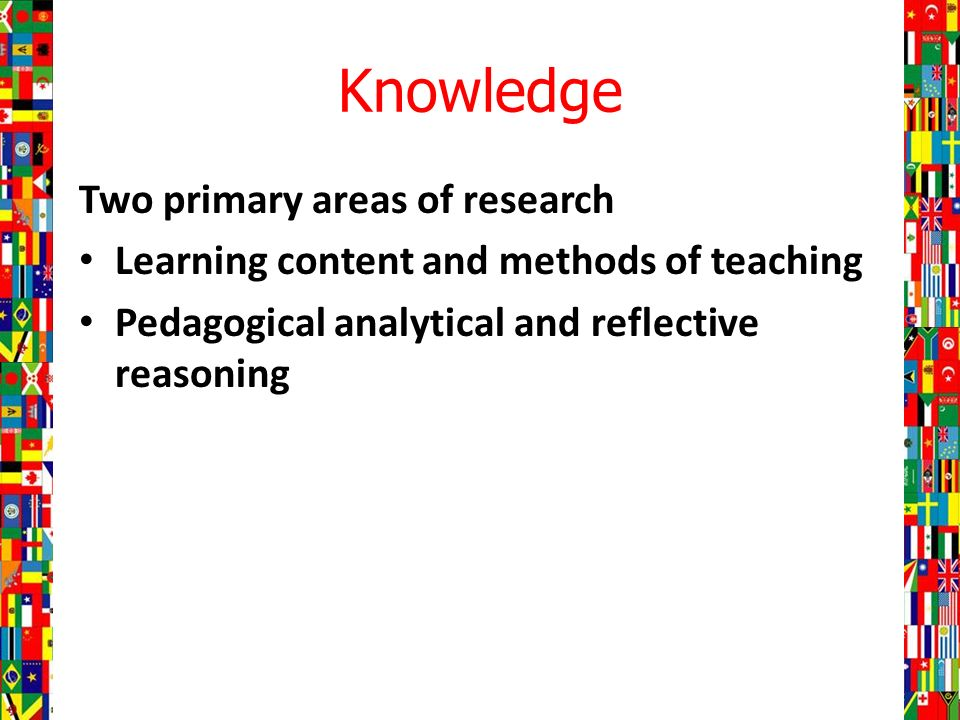Knowledge Two primary areas of research Learning content and methods of teaching Pedagogical analytical and reflective reasoning