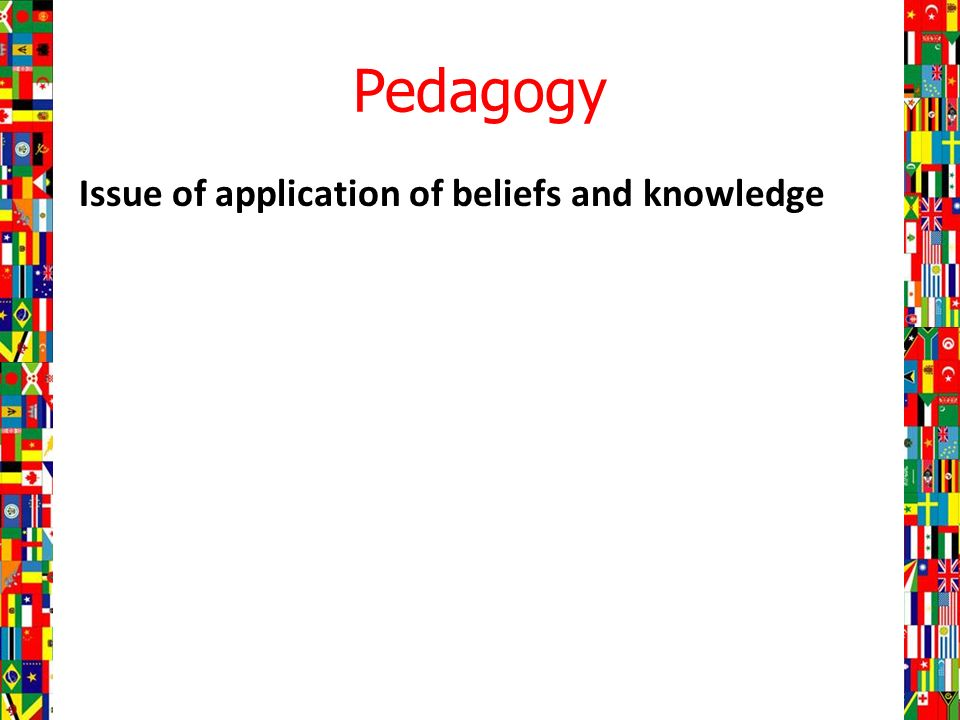 Pedagogy Issue of application of beliefs and knowledge