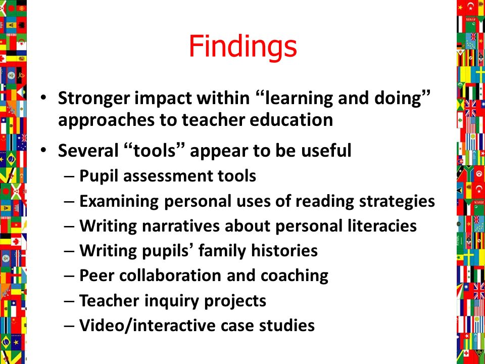 Findings Stronger impact within learning and doing approaches to teacher education Several tools appear to be useful – Pupil assessment tools – Examining personal uses of reading strategies – Writing narratives about personal literacies – Writing pupils family histories – Peer collaboration and coaching – Teacher inquiry projects – Video/interactive case studies