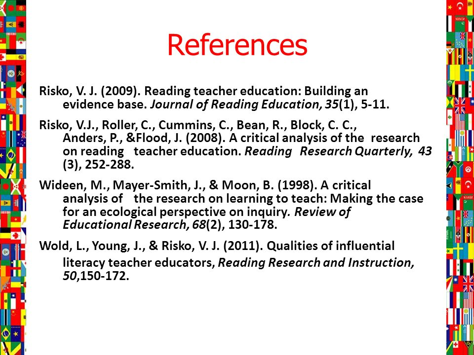References Risko, V. J. (2009). Reading teacher education: Building an evidence base.