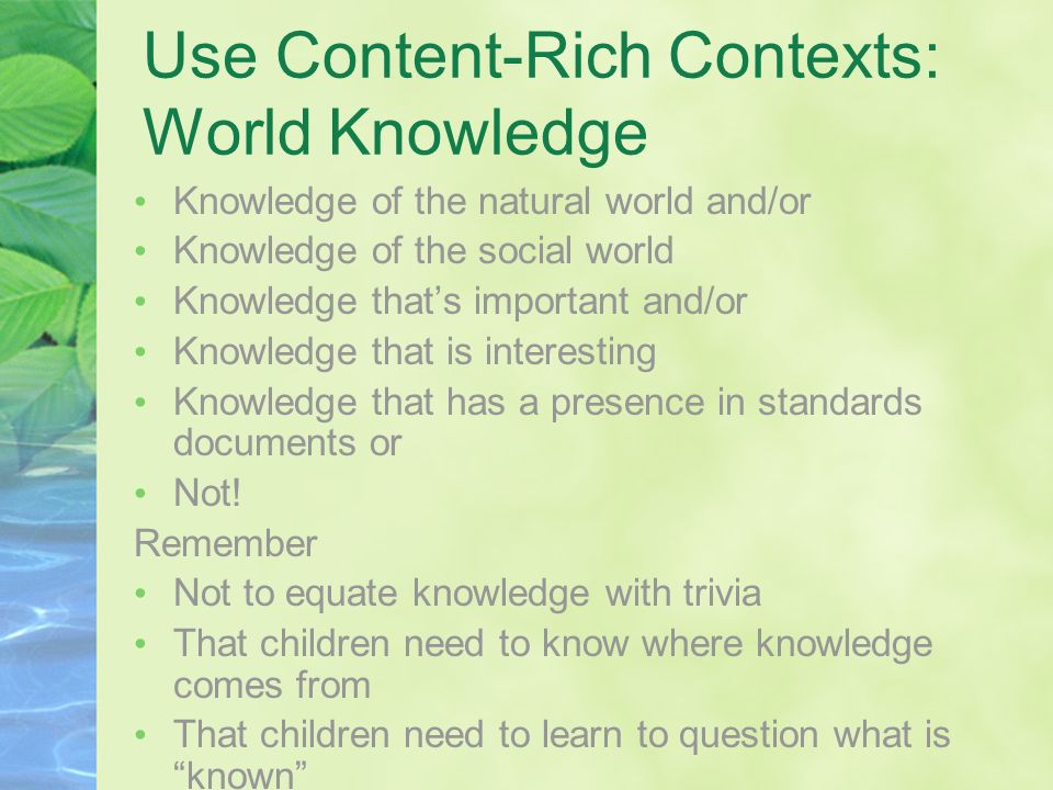 Use Content-Rich Contexts: World Knowledge Knowledge of the natural world and/or Knowledge of the social world Knowledge thats important and/or Knowle