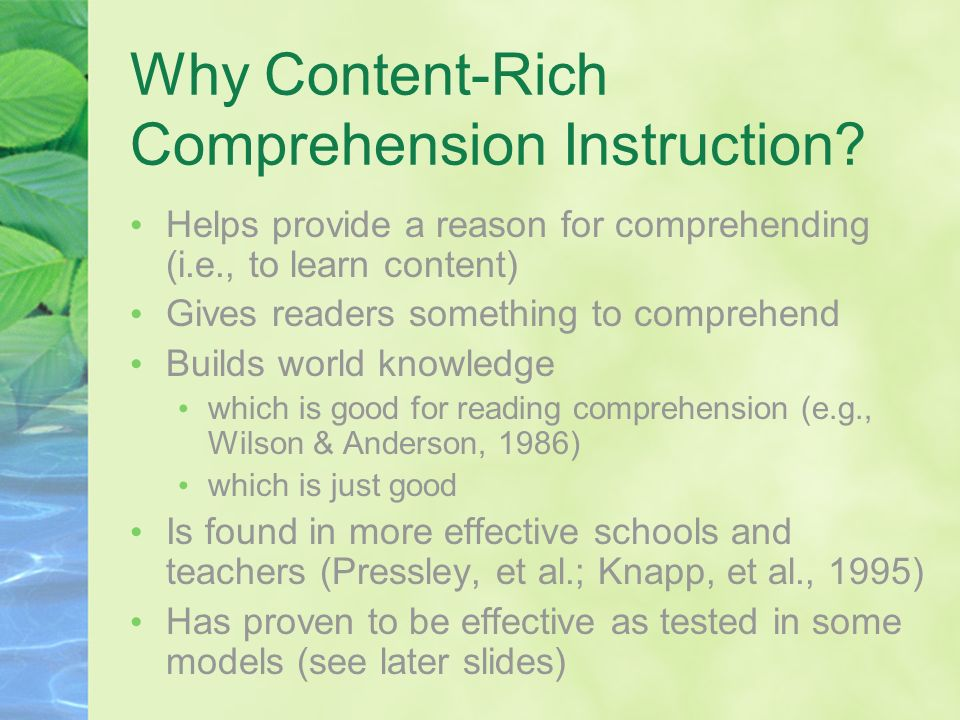 Why Content-Rich Comprehension Instruction? Helps provide a reason for comprehending (i.e., to learn content) Gives readers something to comprehend Bu