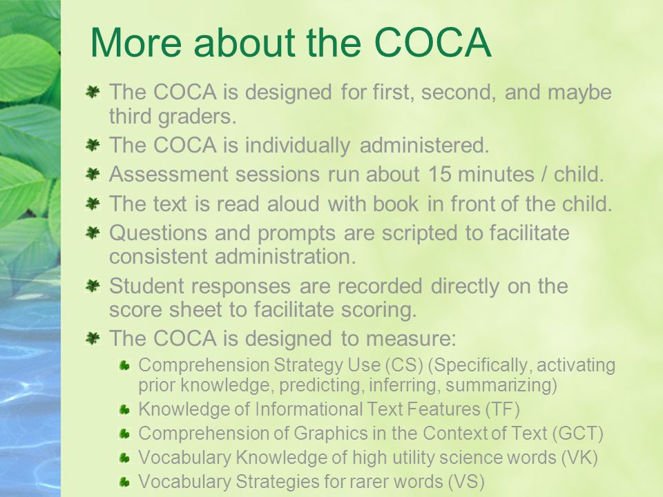 More about the COCA The COCA is designed for first, second, and maybe third graders. The COCA is individually administered. Assessment sessions run ab