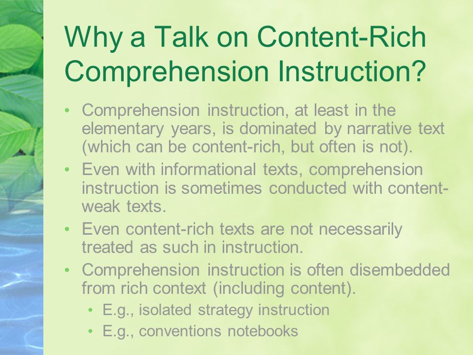 Why a Talk on Content-Rich Comprehension Instruction? Comprehension instruction, at least in the elementary years, is dominated by narrative text (whi