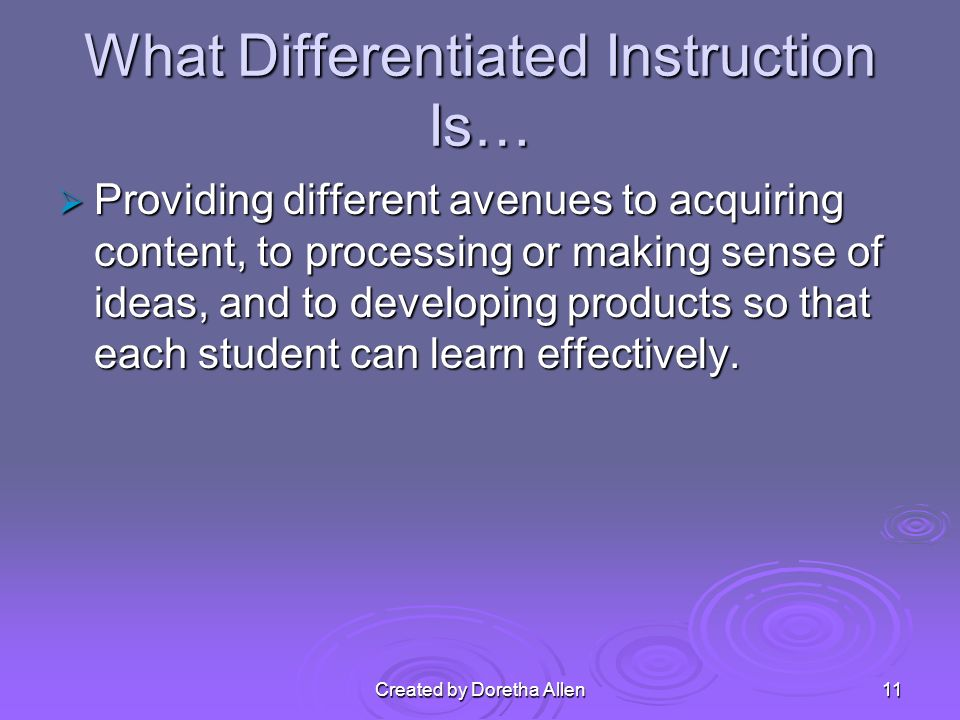 Created by Doretha Allen What Differentiated Instruction Is… Providing different avenues to acquiring content, to processing or making sense of ideas, and to developing products so that each student can learn effectively.