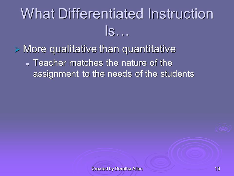 What Differentiated Instruction Is… More qualitative than quantitative More qualitative than quantitative Teacher matches the nature of the assignment to the needs of the students Teacher matches the nature of the assignment to the needs of the students Created by Doretha Allen13