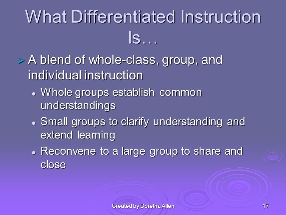 What Differentiated Instruction Is… A blend of whole-class, group, and individual instruction A blend of whole-class, group, and individual instruction Whole groups establish common understandings Whole groups establish common understandings Small groups to clarify understanding and extend learning Small groups to clarify understanding and extend learning Reconvene to a large group to share and close Reconvene to a large group to share and close Created by Doretha Allen17