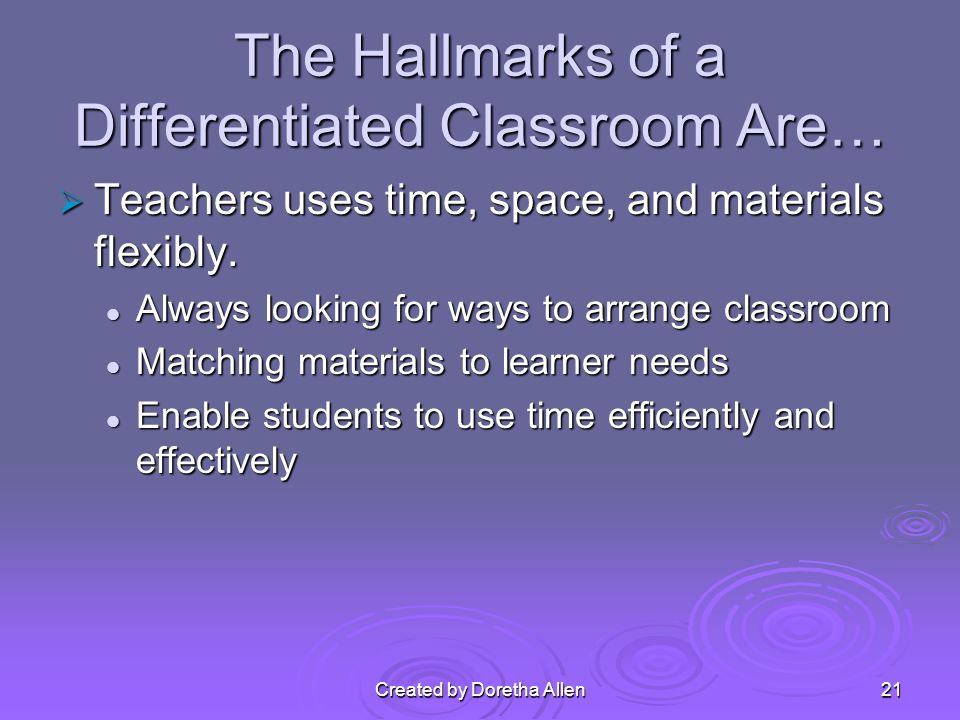 Created by Doretha Allen The Hallmarks of a Differentiated Classroom Are… Teachers uses time, space, and materials flexibly.
