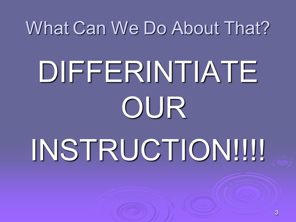 What Differentiated Instruction Is… Providing Multiple Approaches to content, process, and product.