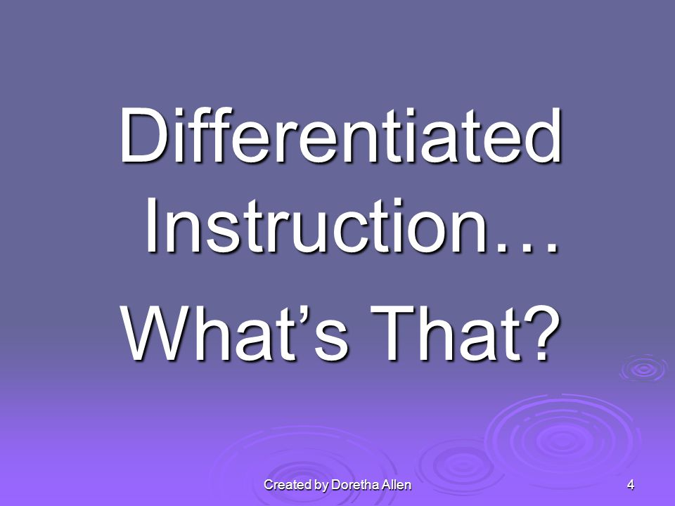 Differentiated Instruction… Whats That Created by Doretha Allen4