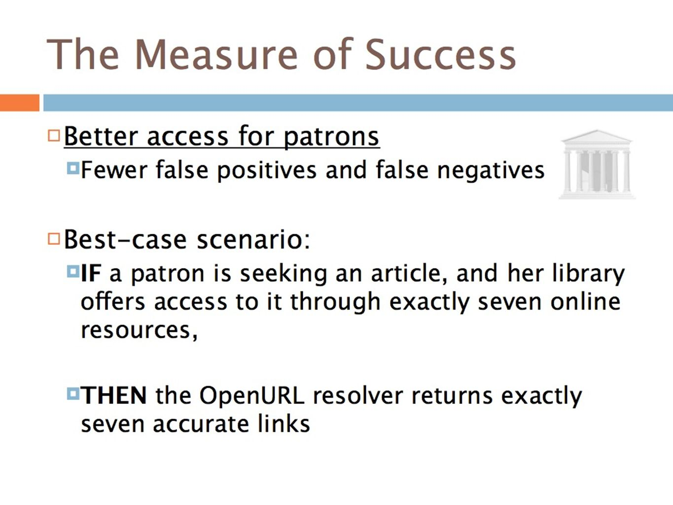 The Measure of Success Better access for patrons Fewer false positives and false negatives Best-case scenario: IF a patron is seeking an article, and