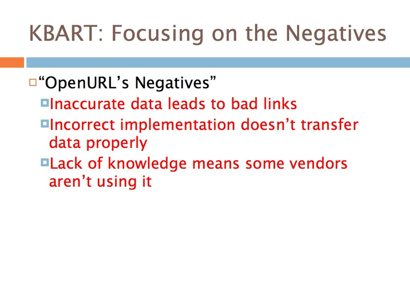 KBART: Focusing on the Negatives OpenURLs Negatives Inaccurate data leads to bad links Incorrect implementation doesnt transfer data properly Lack of