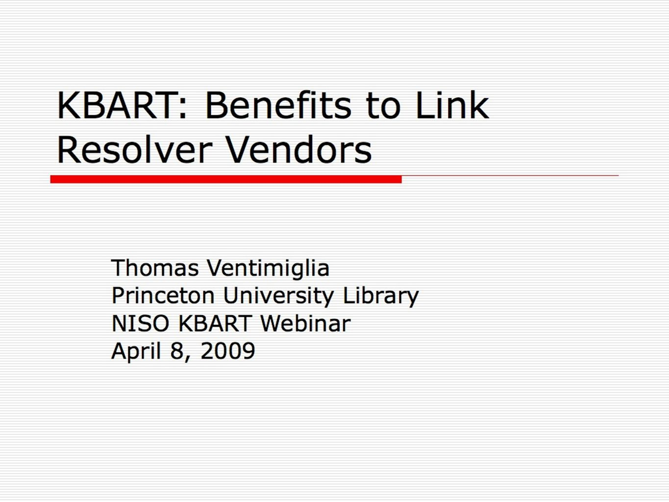KBART: Benefits to Link Resolver Vendors Thomas Ventimiglia Princeton University Library NISO KBART Webinar April 8, 2009