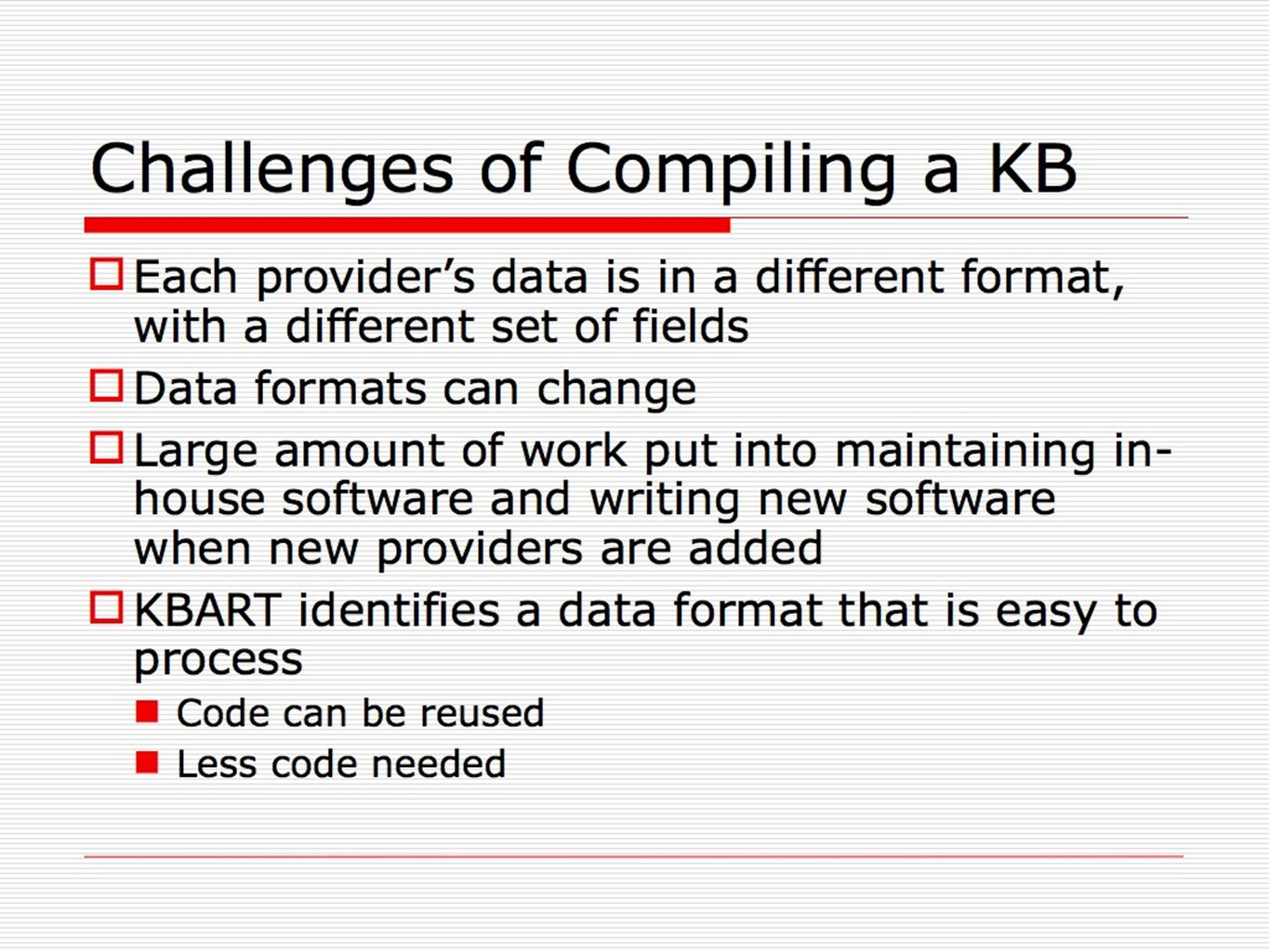 Challenges of Compiling a KB Each providers data is in a different format, with a different set of fields Data formats can change Large amount of work