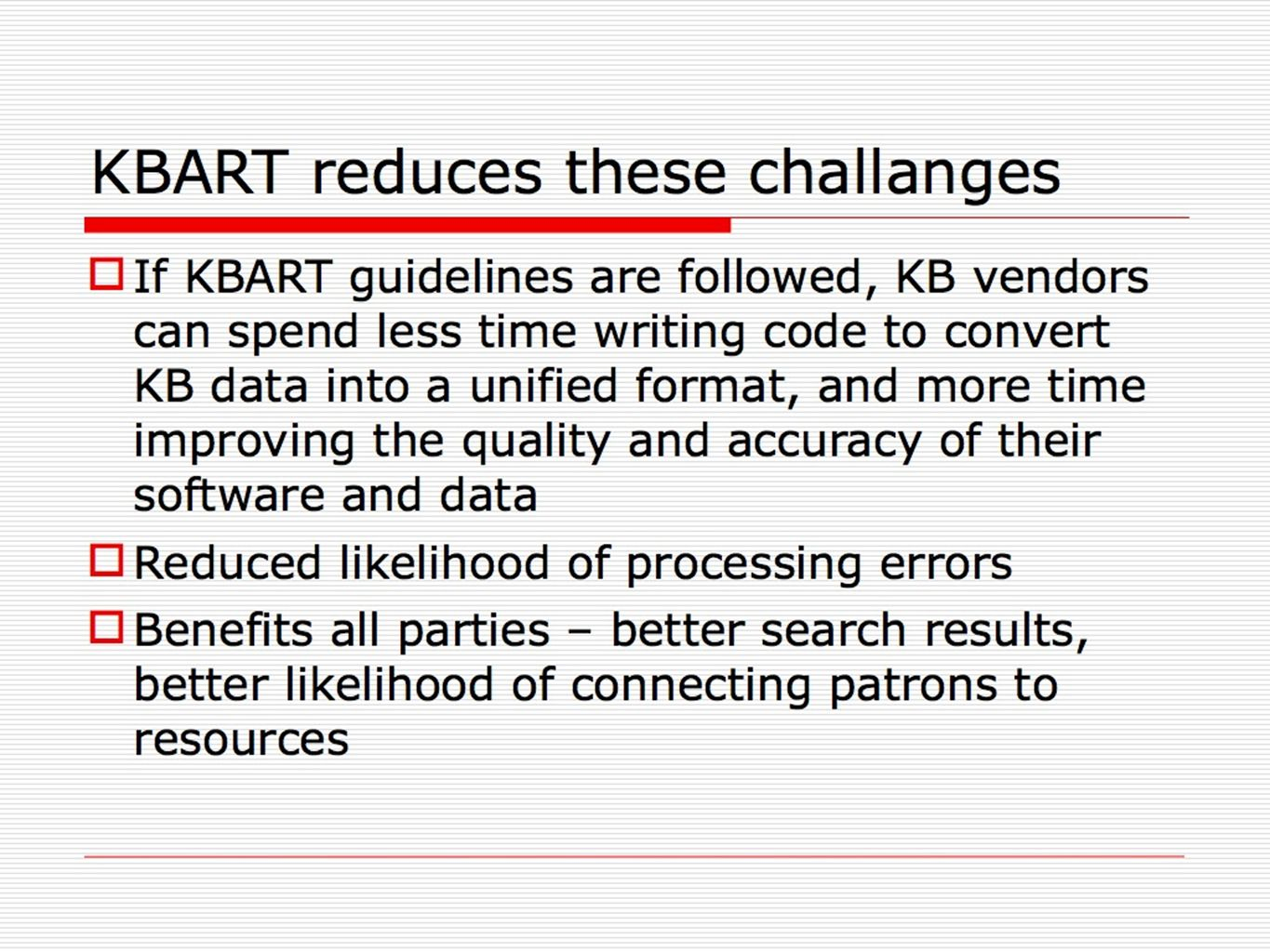 KBART reduces these challanges If KBART guidelines are followed, KB vendors can spend less time writing code to convert KB data into a unified format,