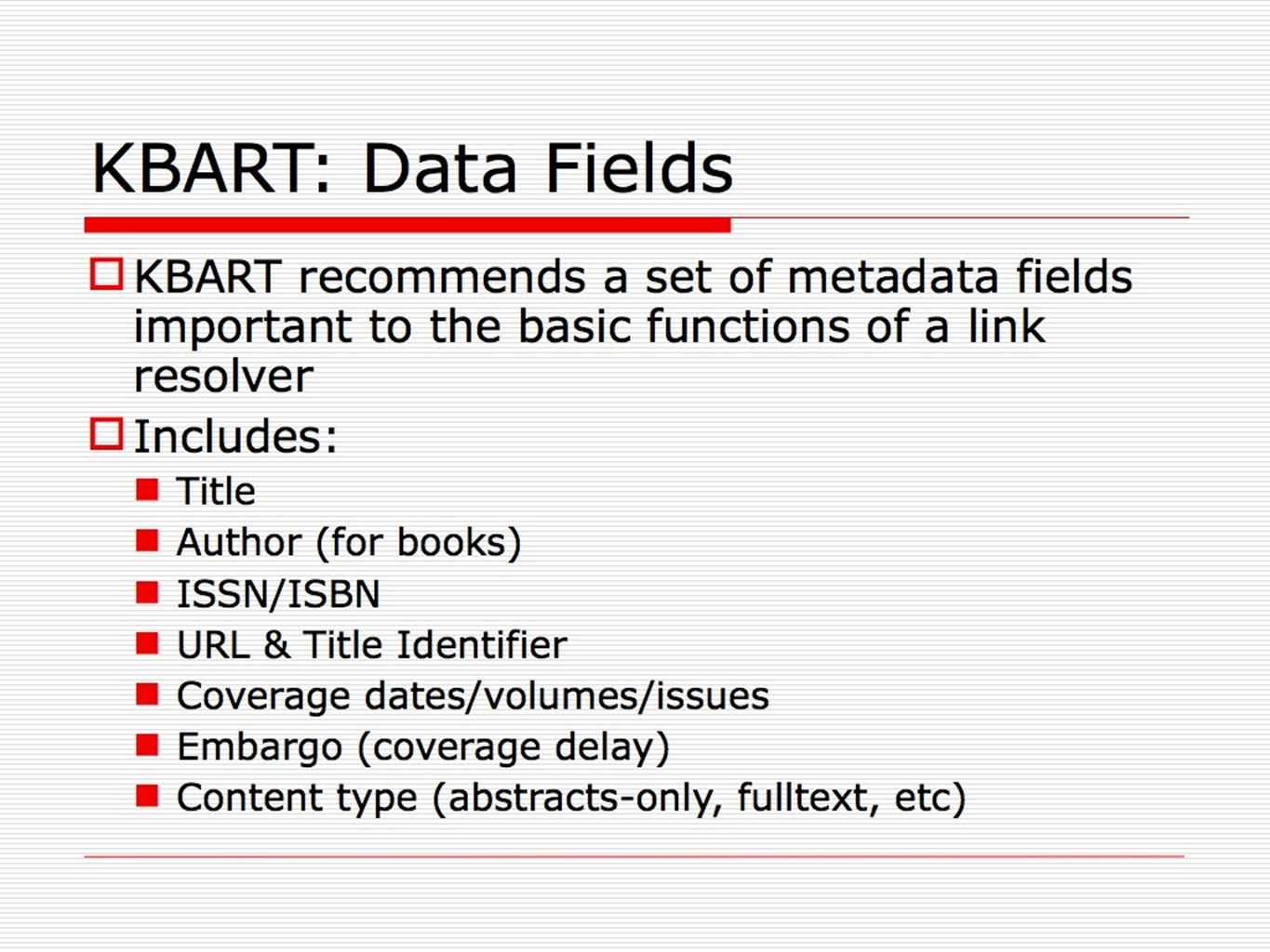 KBART: Data Fields KBART recommends a set of metadata fields important to the basic functions of a link resolver Includes: Title Author (for books) IS