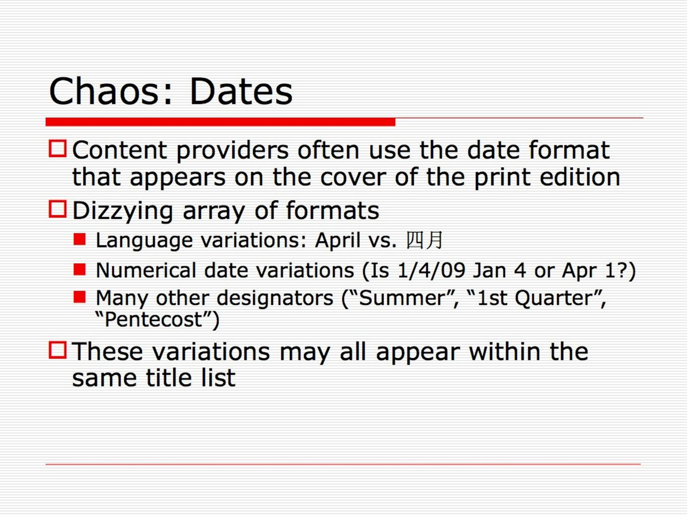 Chaos: Dates Content providers often use the date format that appears on the cover of the print edition Dizzying array of formats Language variations: