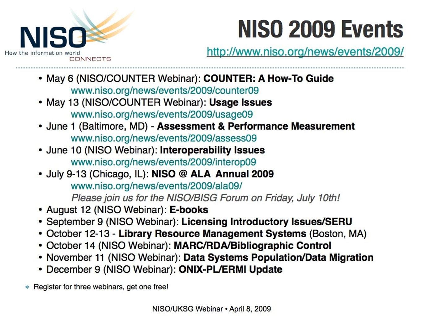 NISO 2009 Events     May 6 (NISO/COUNTER Webinar): COUNTER: A How-To Guide     May 13 (NISO/COUNTER Webinar): Usage Issues     June 1 (Baltimore, MD) - Assessment & Performance Measurement   June 10 (NISO Webinar): Interoperability Issues     July 9-13 (Chicago, IL): ALA Annual Please join us for the NISO/BISG Forum on Friday, July 10th.