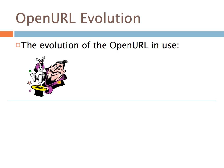 OpenURL Evolution The evolution of the OpenURL in use: