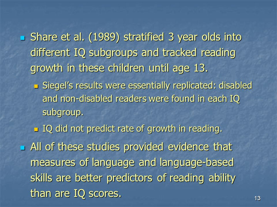 13 Share et al. (1989) stratified 3 year olds into different IQ subgroups and tracked reading growth in these children until age 13. Share et al. (198