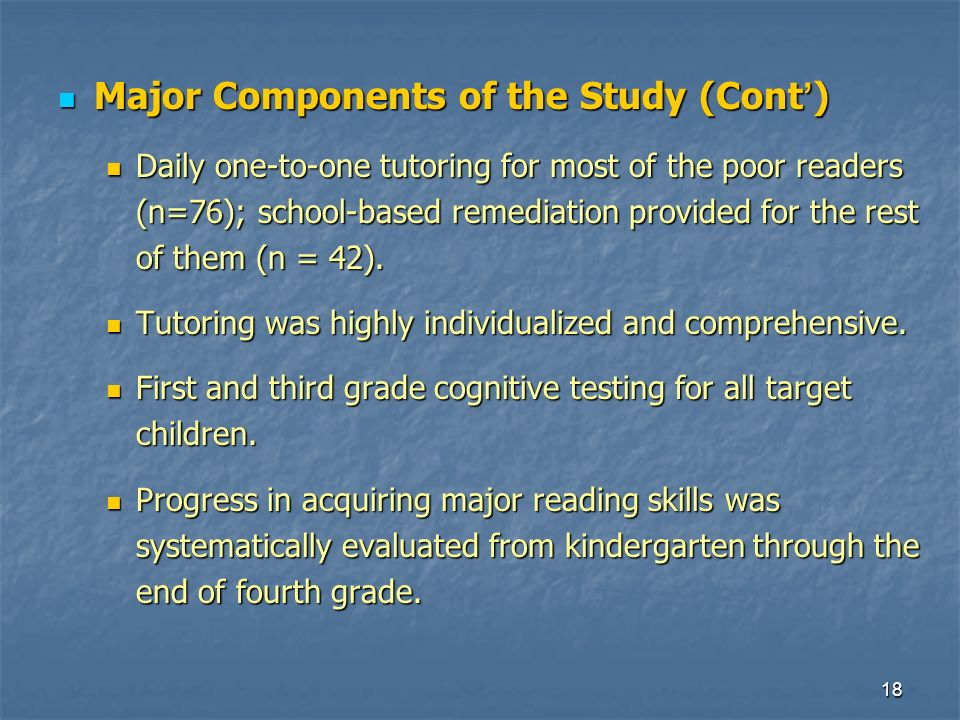18 Major Components of the Study (Cont ) Major Components of the Study (Cont ) Daily one-to-one tutoring for most of the poor readers (n=76); school-based remediation provided for the rest of them (n = 42).