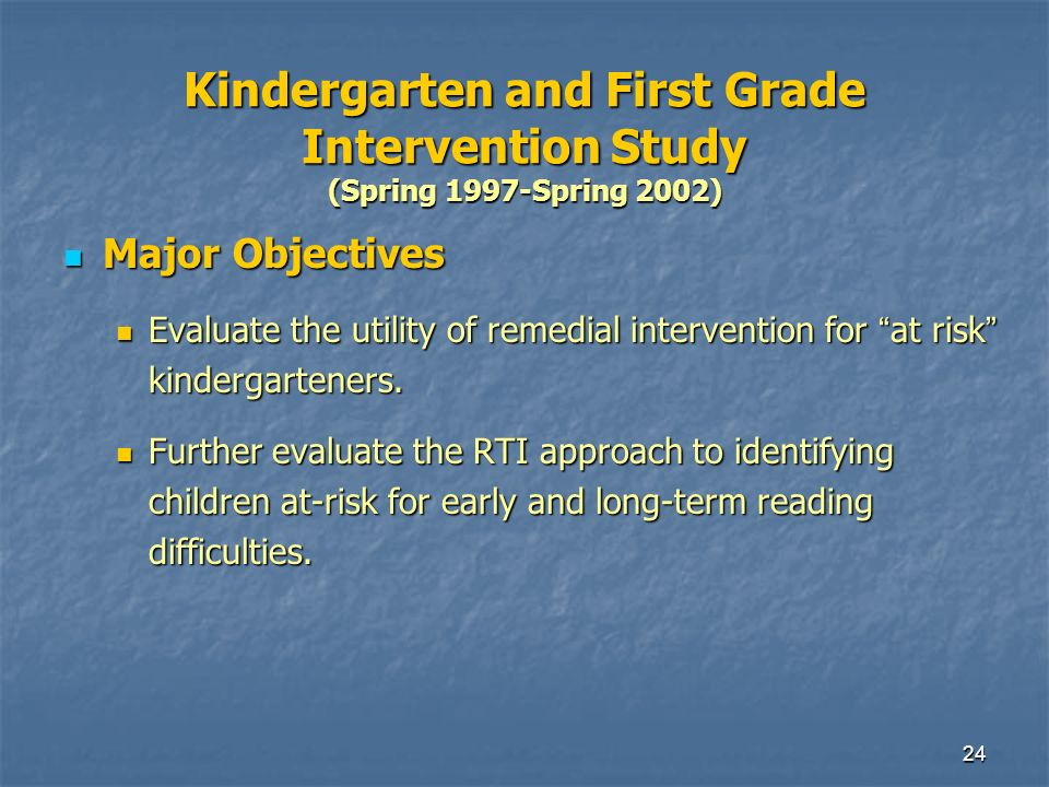 24 Kindergarten and First Grade Intervention Study (Spring 1997-Spring 2002) Major Objectives Major Objectives Evaluate the utility of remedial intervention for at risk kindergarteners.