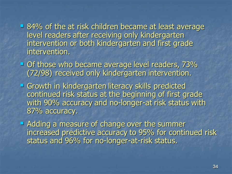 34 84% of the at risk children became at least average level readers after receiving only kindergarten intervention or both kindergarten and first grade intervention.