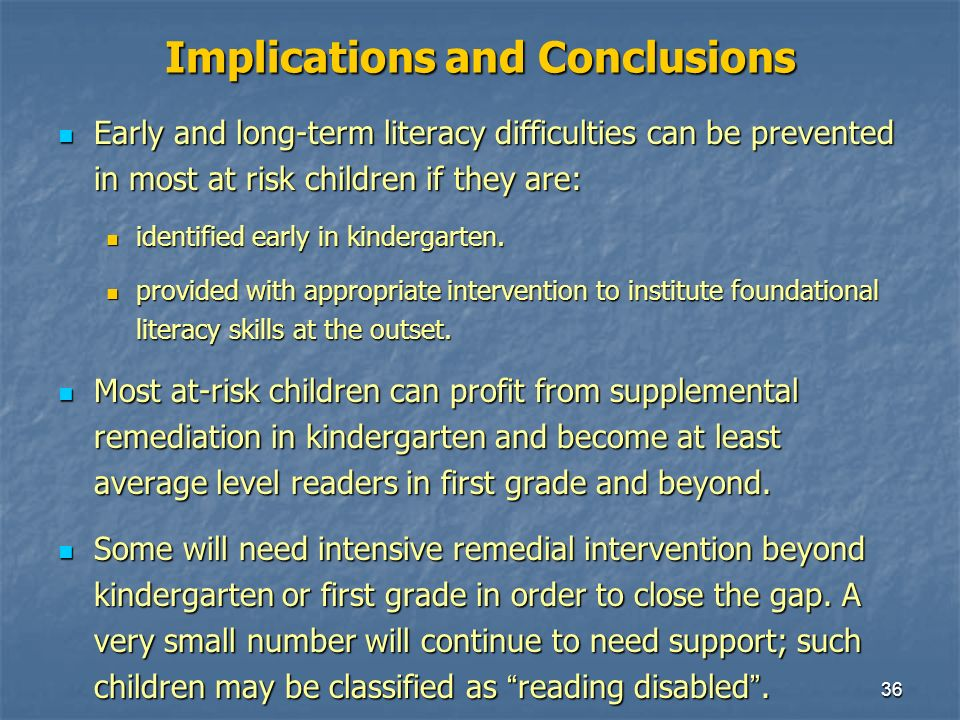 36 Implications and Conclusions Early and long-term literacy difficulties can be prevented in most at risk children if they are: Early and long-term literacy difficulties can be prevented in most at risk children if they are: identified early in kindergarten.