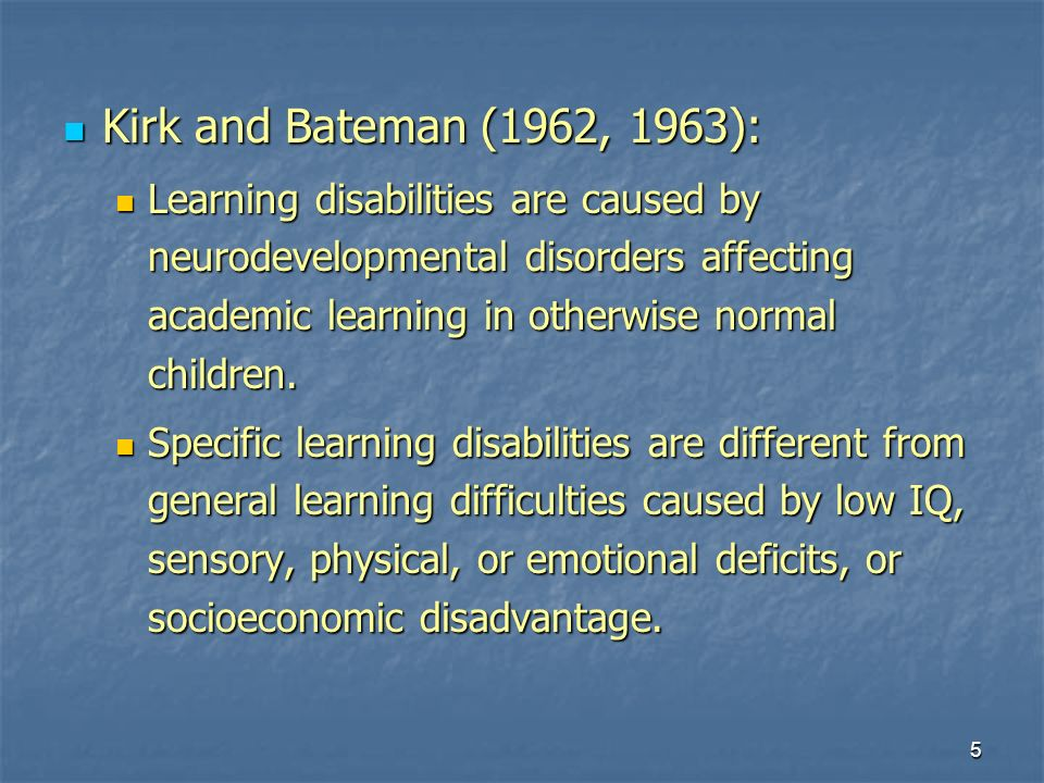 5 Kirk and Bateman (1962, 1963): Kirk and Bateman (1962, 1963): Learning disabilities are caused by neurodevelopmental disorders affecting academic learning in otherwise normal children.