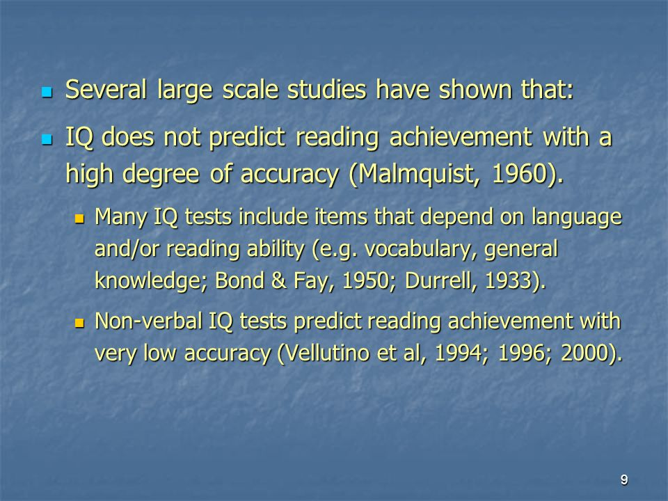 9 Several large scale studies have shown that: Several large scale studies have shown that: IQ does not predict reading achievement with a high degree of accuracy (Malmquist, 1960).