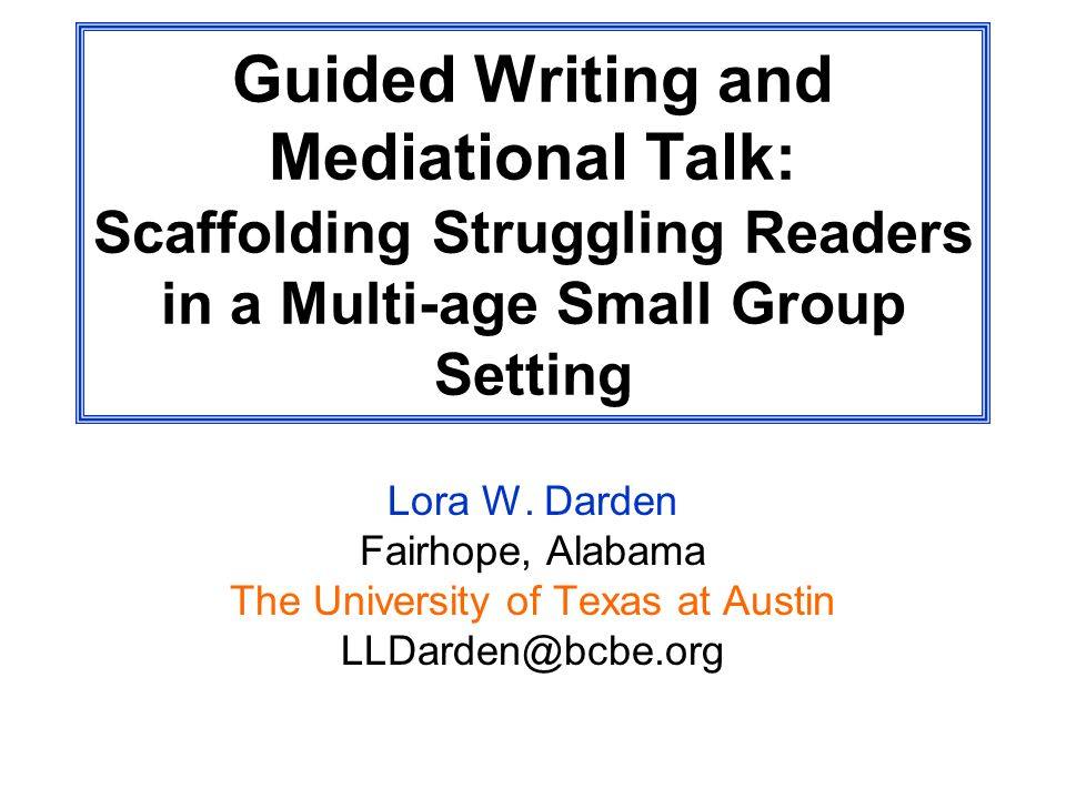 Guided Writing and Mediational Talk: Scaffolding Struggling Readers in a Multi-age Small Group Setting Lora W. Darden Fairhope, Alabama The University