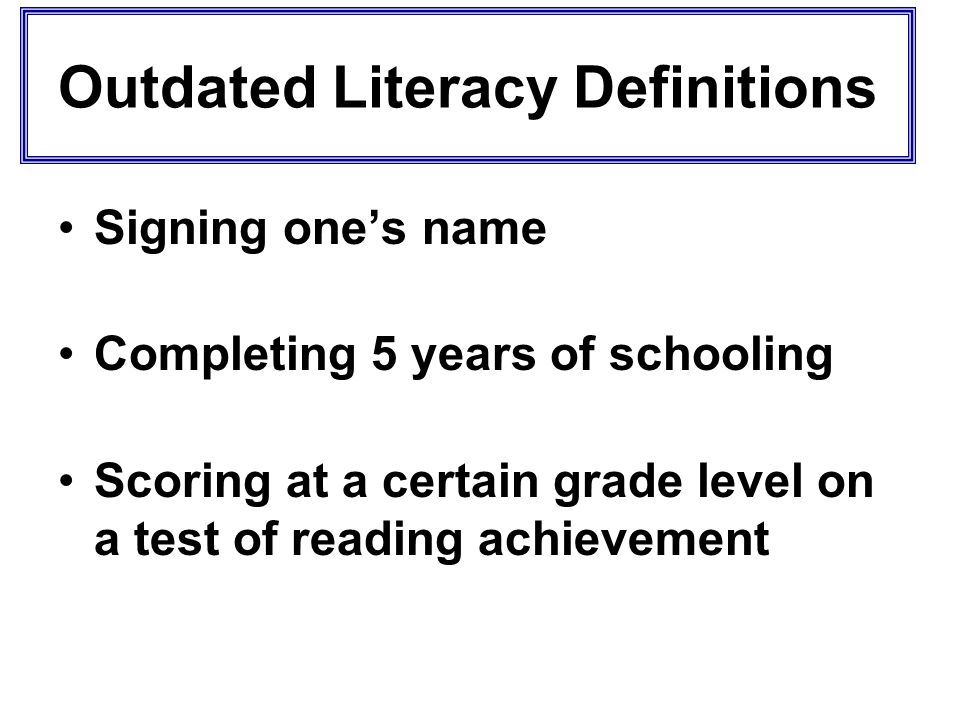Outdated Literacy Definitions Signing ones name Completing 5 years of schooling Scoring at a certain grade level on a test of reading achievement