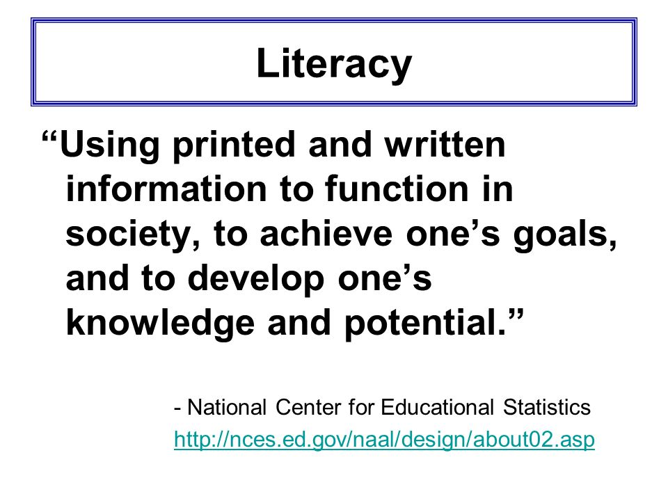 Literacy Using printed and written information to function in society, to achieve ones goals, and to develop ones knowledge and potential.