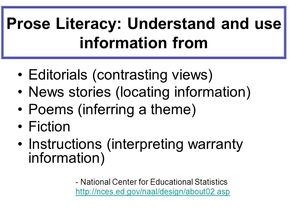Prose Literacy: Understand and use information from Editorials (contrasting views) News stories (locating information) Poems (inferring a theme) Ficti